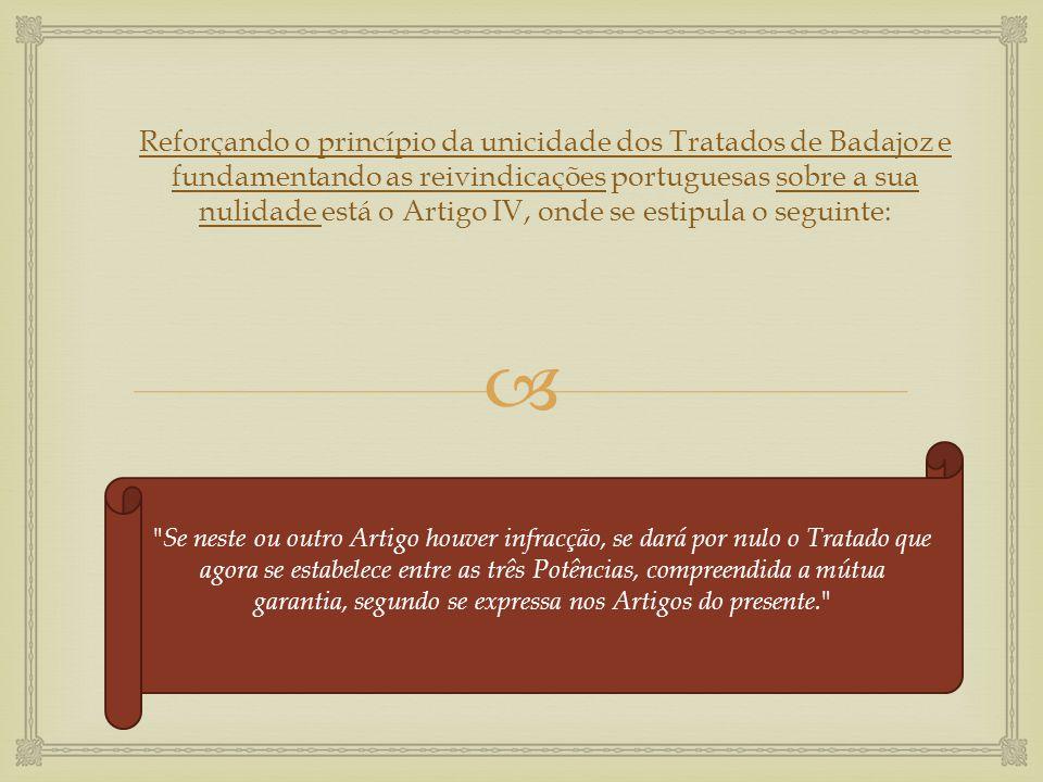  Reforçando o princípio da unicidade dos Tratados de Badajoz e fundamentando as reivindicações portuguesas sobre a sua nulidade está o Artigo IV, ond