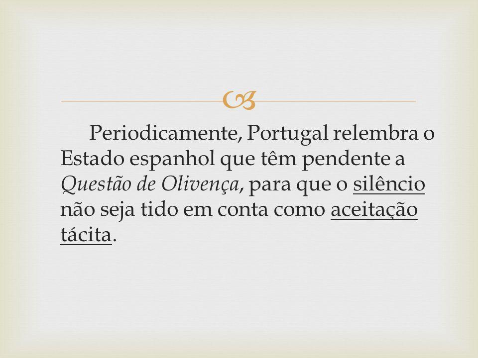  Periodicamente, Portugal relembra o Estado espanhol que têm pendente a Questão de Olivença, para que o silêncio não seja tido em conta como aceitaçã
