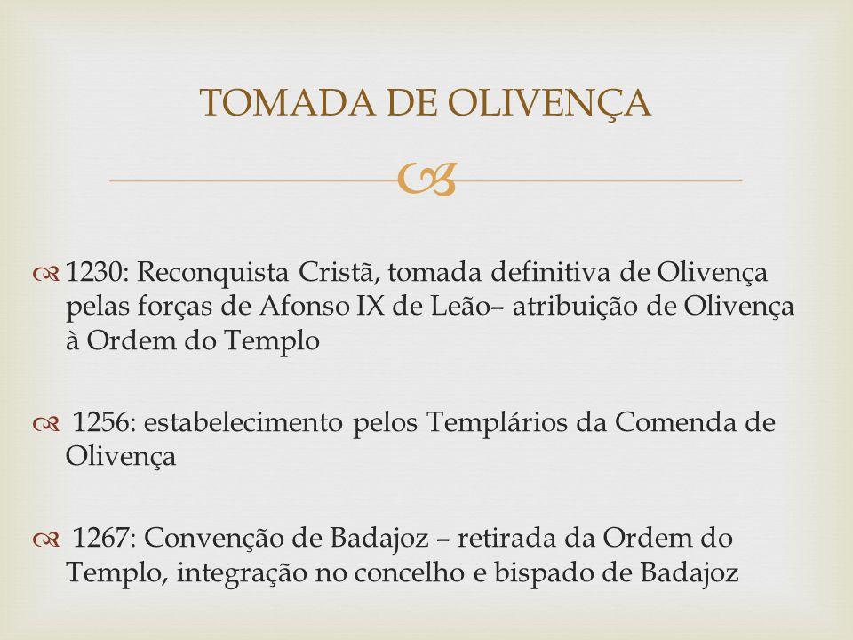  TOMADA DE OLIVENÇA  1230: Reconquista Cristã, tomada definitiva de Olivença pelas forças de Afonso IX de Leão– atribuição de Olivença à Ordem do Te