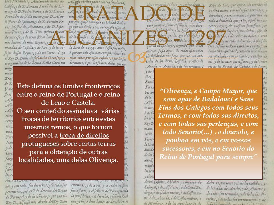  TRATADO DE ALCANIZES - 1297 Este definia os limites fronteiriços entre o reino de Portugal e o reino de Leão e Castela. O seu conteúdo assinalava vá