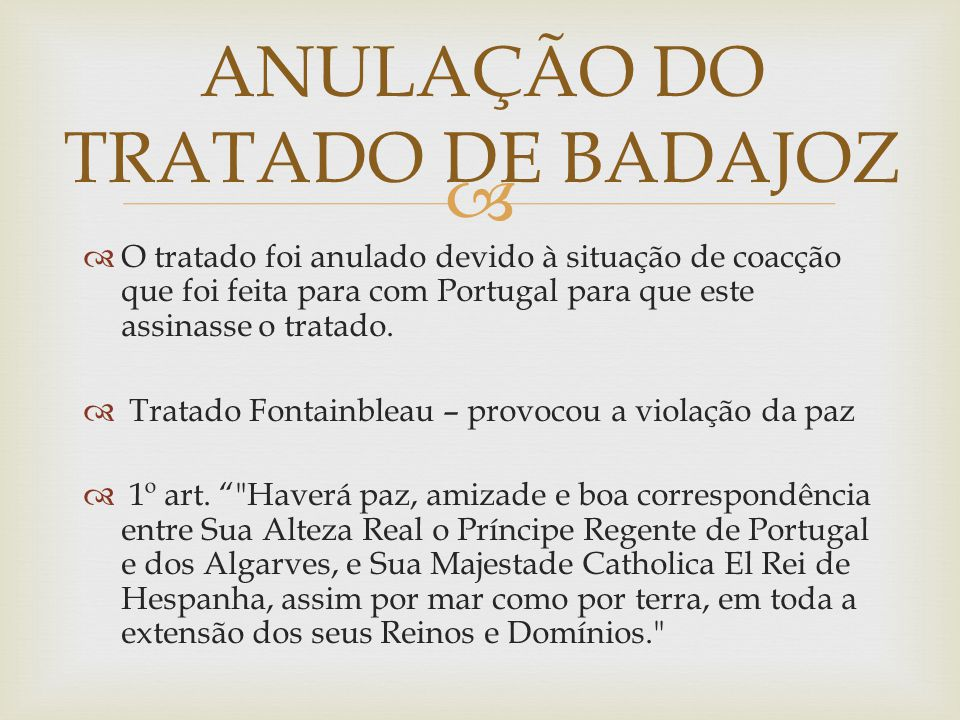   O tratado foi anulado devido à situação de coacção que foi feita para com Portugal para que este assinasse o tratado.  Tratado Fontainbleau – pro