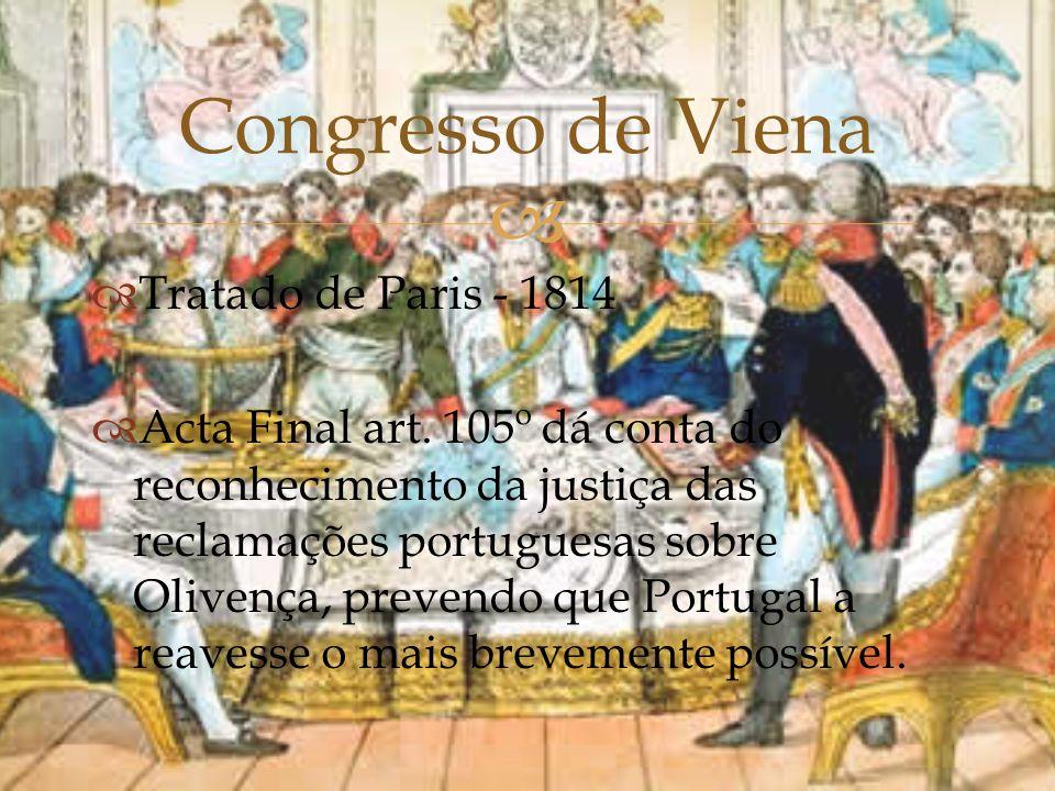   Tratado de Paris - 1814  Acta Final art. 105º dá conta do reconhecimento da justiça das reclamações portuguesas sobre Olivença, prevendo que Port