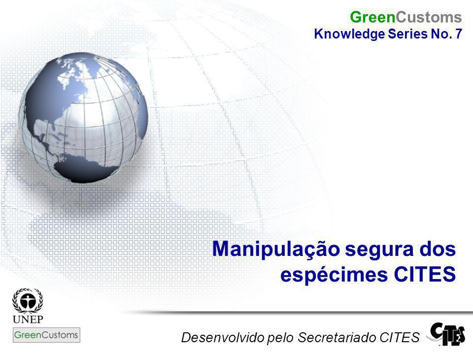 Manipulação segura dos espécimes CITES Desenvolvido pelo Secretariado CITES GreenCustoms Knowledge Series No. 7