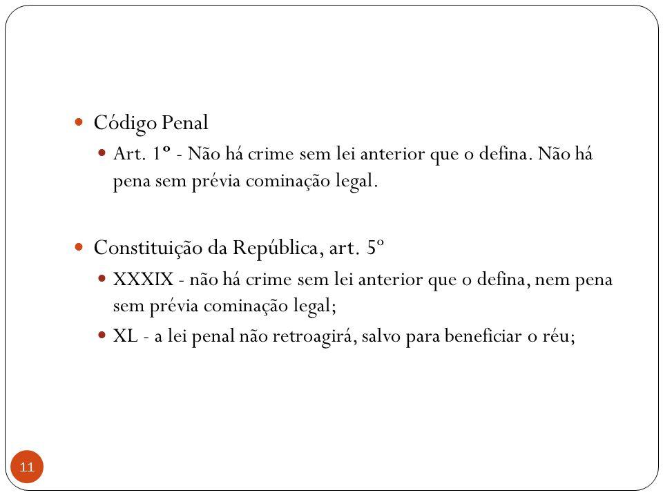 11  Código Penal  Art. 1º - Não há crime sem lei anterior que o defina. Não há pena sem prévia cominação legal.  Constituição da República, art. 5º