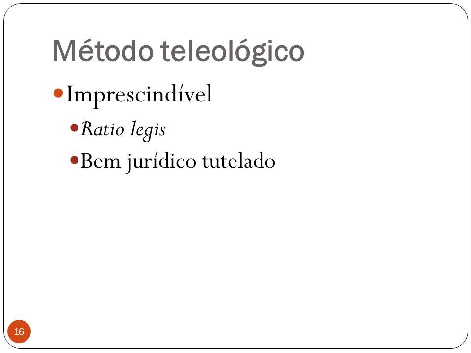 Método teleológico 16  Imprescindível  Ratio legis  Bem jurídico tutelado
