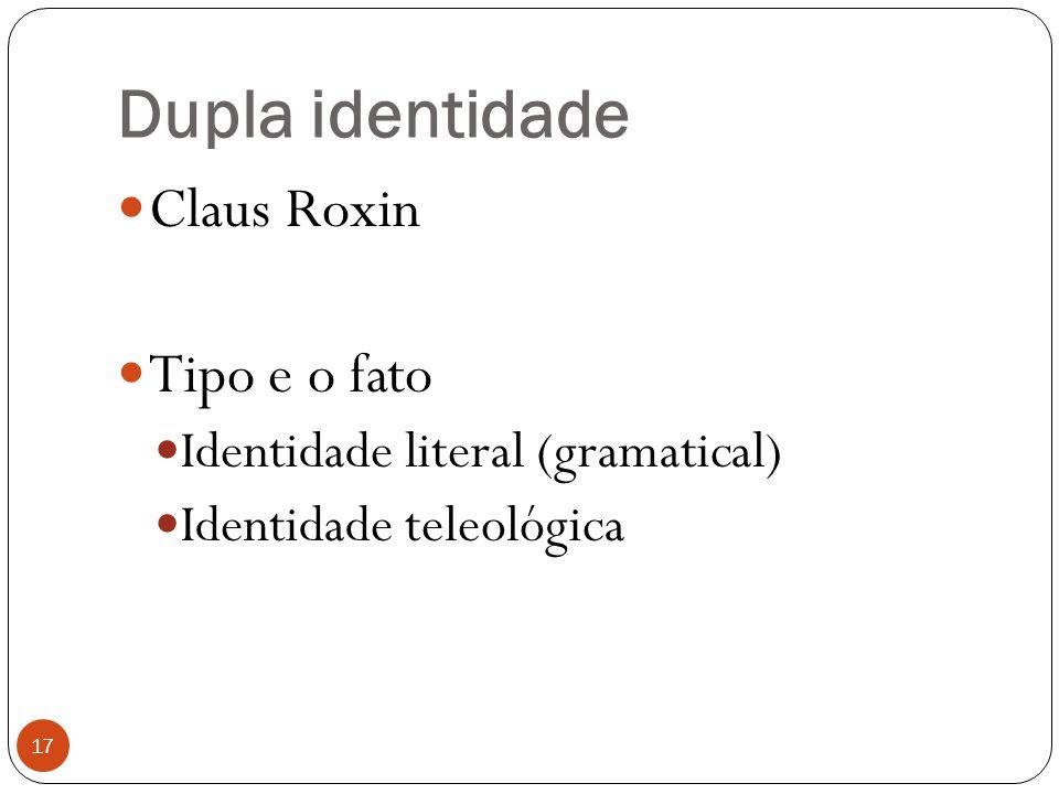 Dupla identidade 17  Claus Roxin  Tipo e o fato  Identidade literal (gramatical)  Identidade teleológica