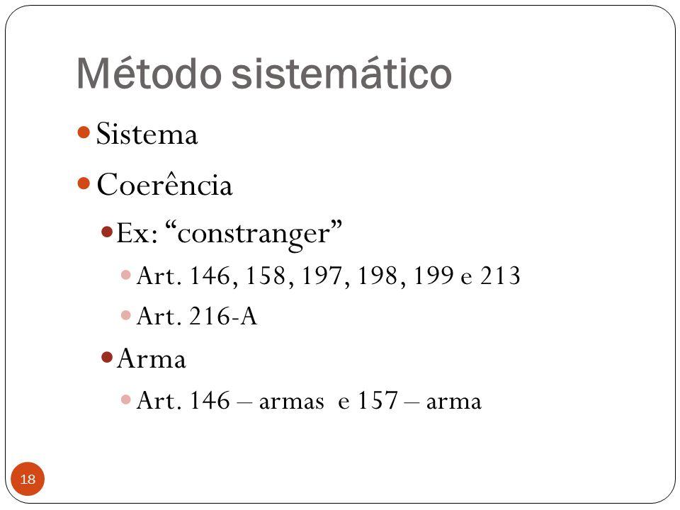 """Método sistemático 18  Sistema  Coerência  E x: """"constranger""""  Art. 146, 158, 197, 198, 199 e 213  Art. 216-A  Arma  Art. 146 – armas e 157 – a"""