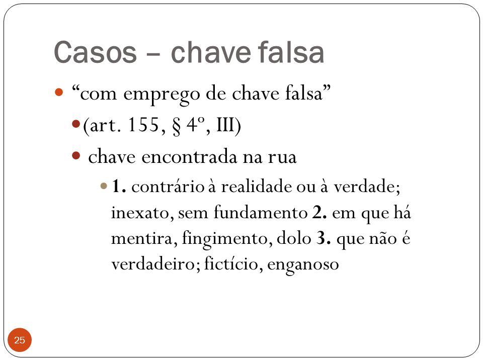 """Casos – chave falsa 25  """"com emprego de chave falsa""""  (art. 155, § 4º, III)  chave encontrada na rua  1. contrário à realidade ou à verdade; inexa"""