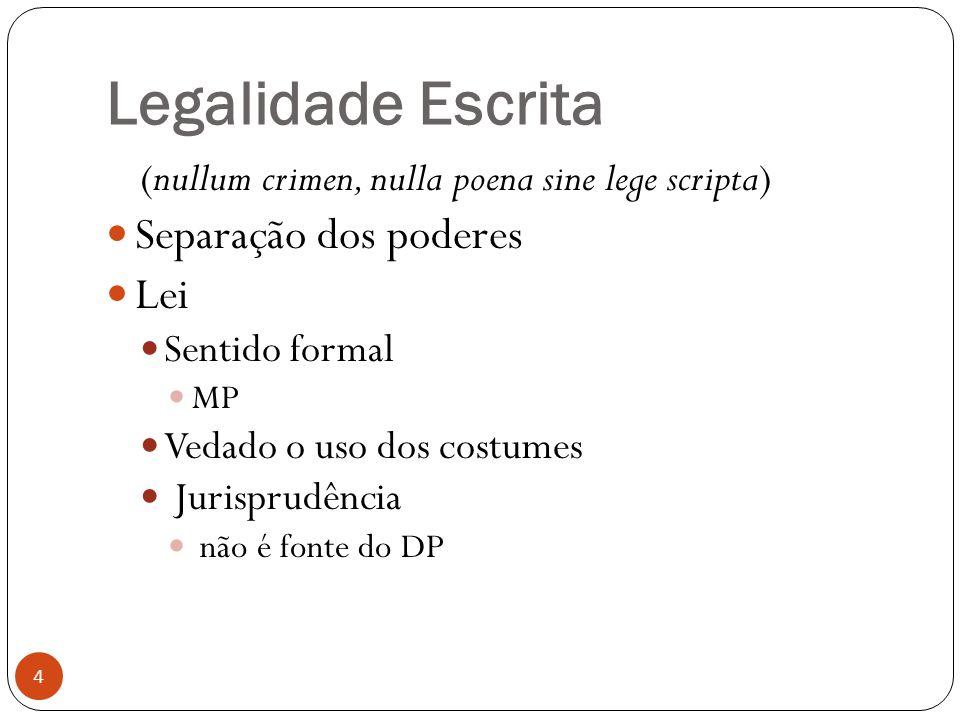 Legalidade Escrita 4 (nullum crimen, nulla poena sine lege scripta)  Separação dos poderes  Lei  Sentido formal  MP  Vedado o uso dos costumes 