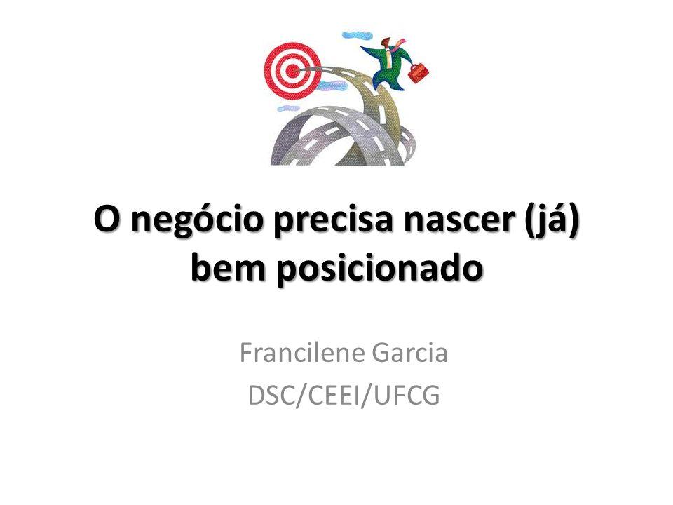 O negócio precisa nascer (já) bem posicionado Francilene Garcia DSC/CEEI/UFCG