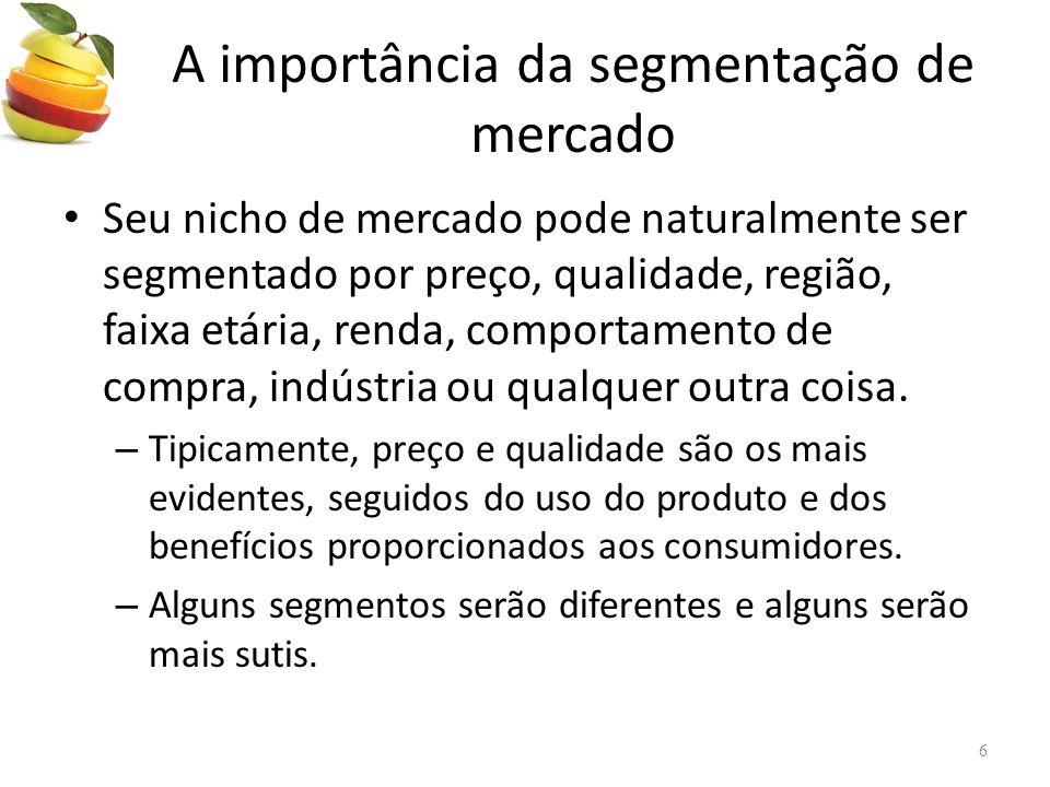 • Seu nicho de mercado pode naturalmente ser segmentado por preço, qualidade, região, faixa etária, renda, comportamento de compra, indústria ou qualquer outra coisa.
