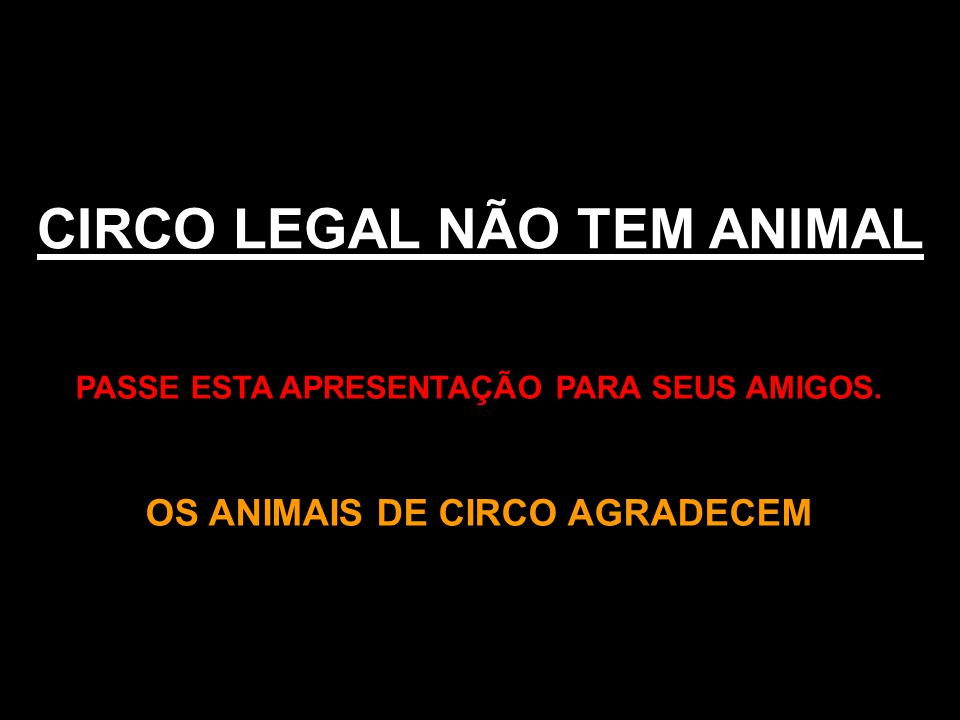 CIRCO LEGAL NÃO TEM ANIMAL PASSE ESTA APRESENTAÇÃO PARA SEUS AMIGOS. OS ANIMAIS DE CIRCO AGRADECEM