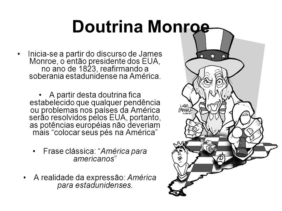 Doutrina Monroe •Inicia-se a partir do discurso de James Monroe, o então presidente dos EUA, no ano de 1823, reafirmando a soberania estadunidense na