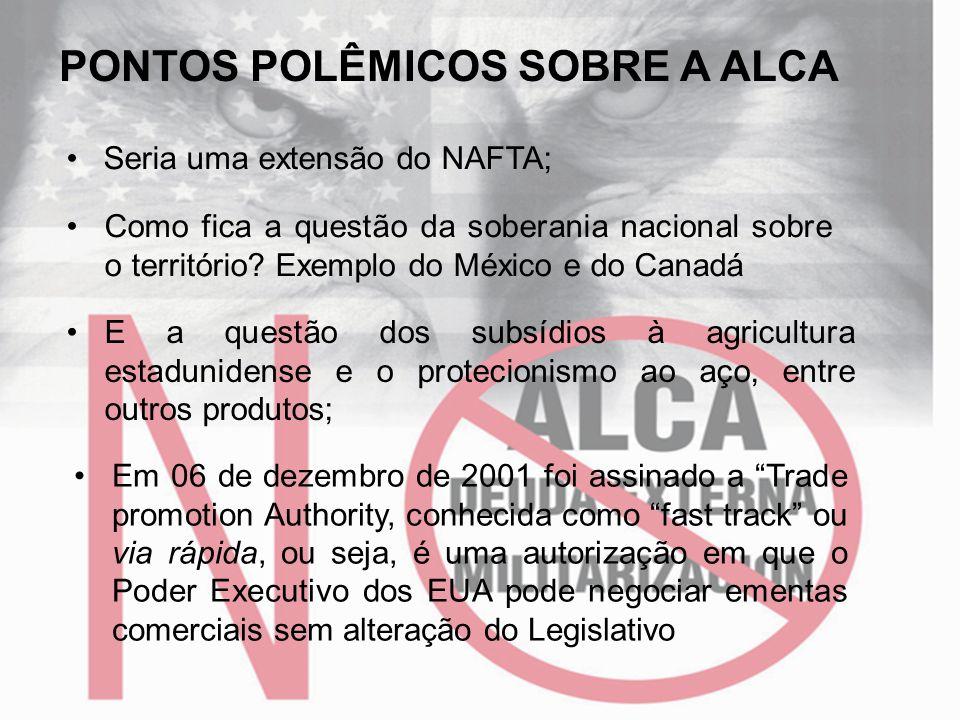 PONTOS POLÊMICOS SOBRE A ALCA • Seria uma extensão do NAFTA; •Como fica a questão da soberania nacional sobre o território? Exemplo do México e do Can
