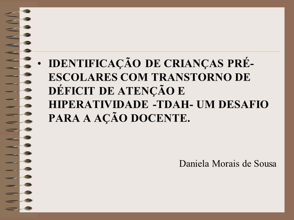 •IDENTIFICAÇÃO DE CRIANÇAS PRÉ- ESCOLARES COM TRANSTORNO DE DÉFICIT DE ATENÇÃO E HIPERATIVIDADE -TDAH- UM DESAFIO PARA A AÇÃO DOCENTE. Daniela Morais