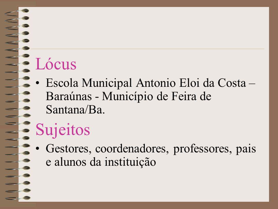 Lócus •Escola Municipal Antonio Eloi da Costa – Baraúnas - Município de Feira de Santana/Ba. Sujeitos •Gestores, coordenadores, professores, pais e al