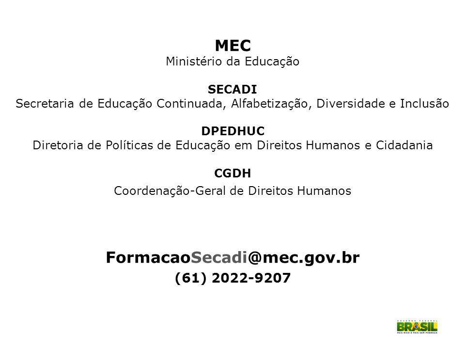 MEC Ministério da Educação SECADI Secretaria de Educação Continuada, Alfabetização, Diversidade e Inclusão DPEDHUC Diretoria de Políticas de Educação em Direitos Humanos e Cidadania CGDH Coordenação-Geral de Direitos Humanos FormacaoSecadi@mec.gov.br (61) 2022-9207