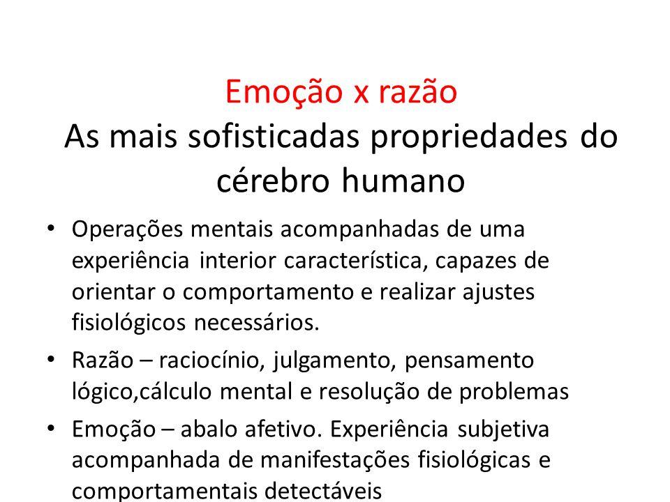 Emoção x razão As mais sofisticadas propriedades do cérebro humano • Operações mentais acompanhadas de uma experiência interior característica, capaze