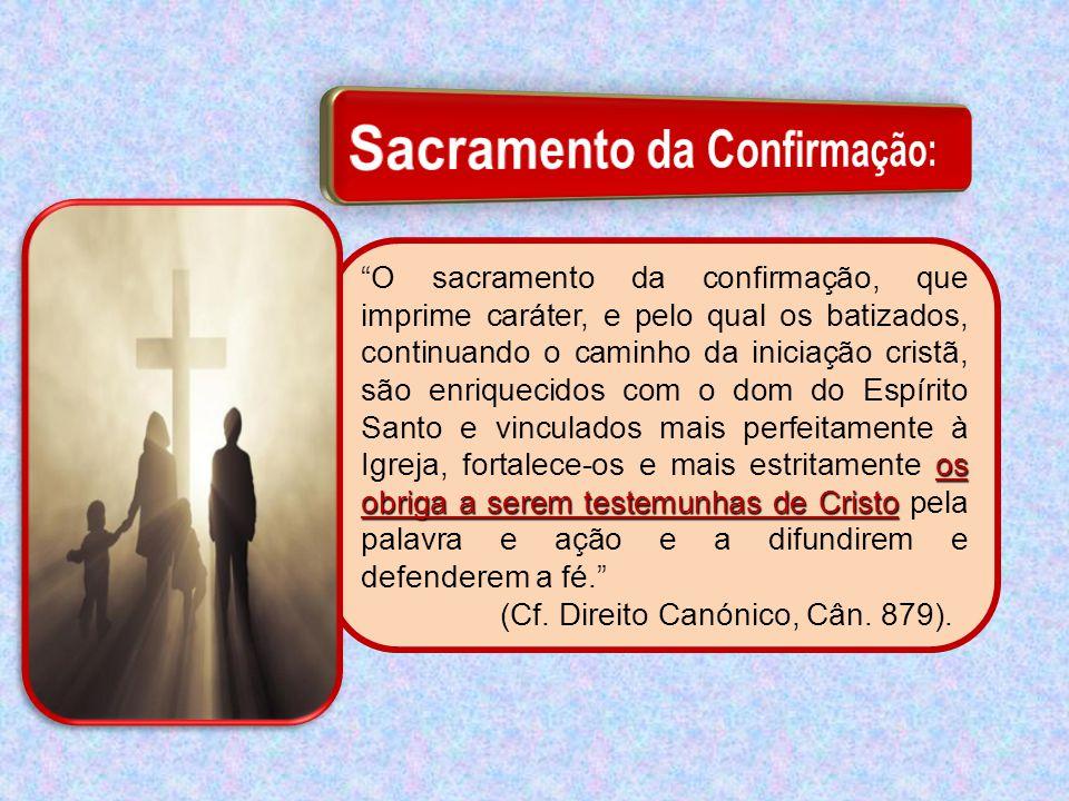 """os obriga a serem testemunhas de Cristo """"O sacramento da confirmação, que imprime caráter, e pelo qual os batizados, continuando o caminho da iniciaçã"""