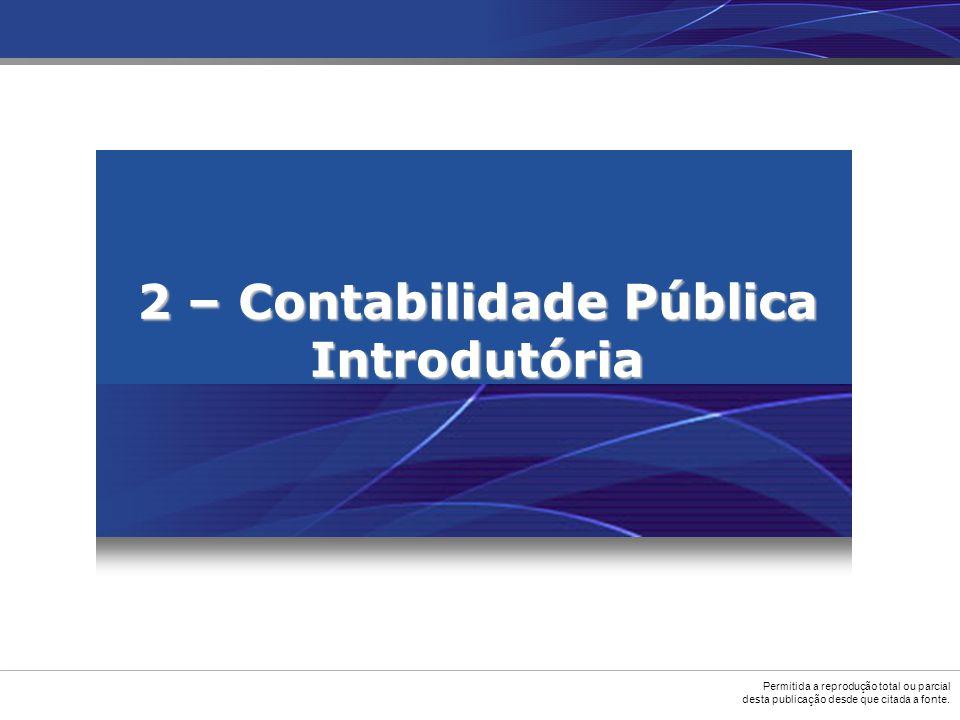 Permitida a reprodução total ou parcial desta publicação desde que citada a fonte. 2 – Contabilidade Pública Introdutória
