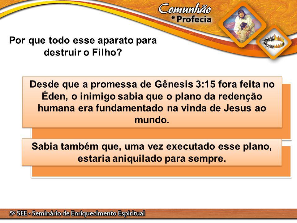 Por que todo esse aparato para destruir o Filho? Desde que a promessa de Gênesis 3:15 fora feita no Éden, o inimigo sabia que o plano da redenção huma