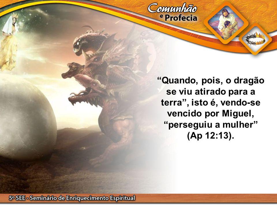 """""""Quando, pois, o dragão se viu atirado para a terra"""", isto é, vendo-se vencido por Miguel, """"perseguiu a mulher"""" (Ap 12:13)."""