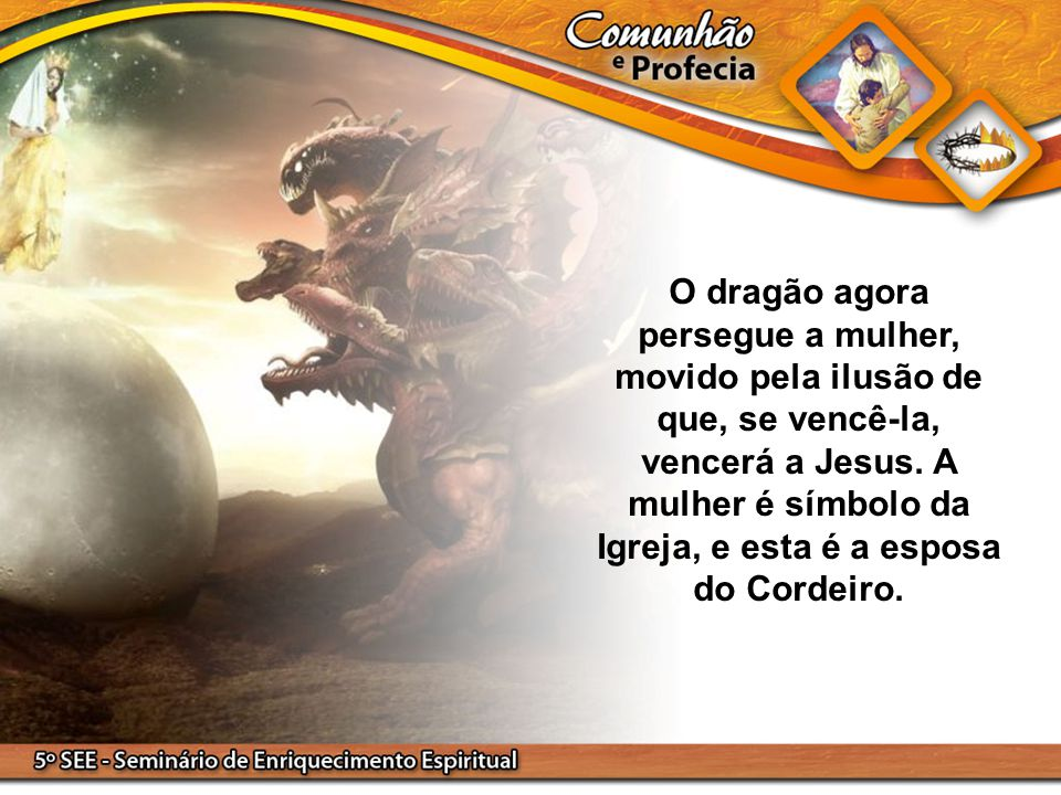 O dragão agora persegue a mulher, movido pela ilusão de que, se vencê-la, vencerá a Jesus. A mulher é símbolo da Igreja, e esta é a esposa do Cordeiro