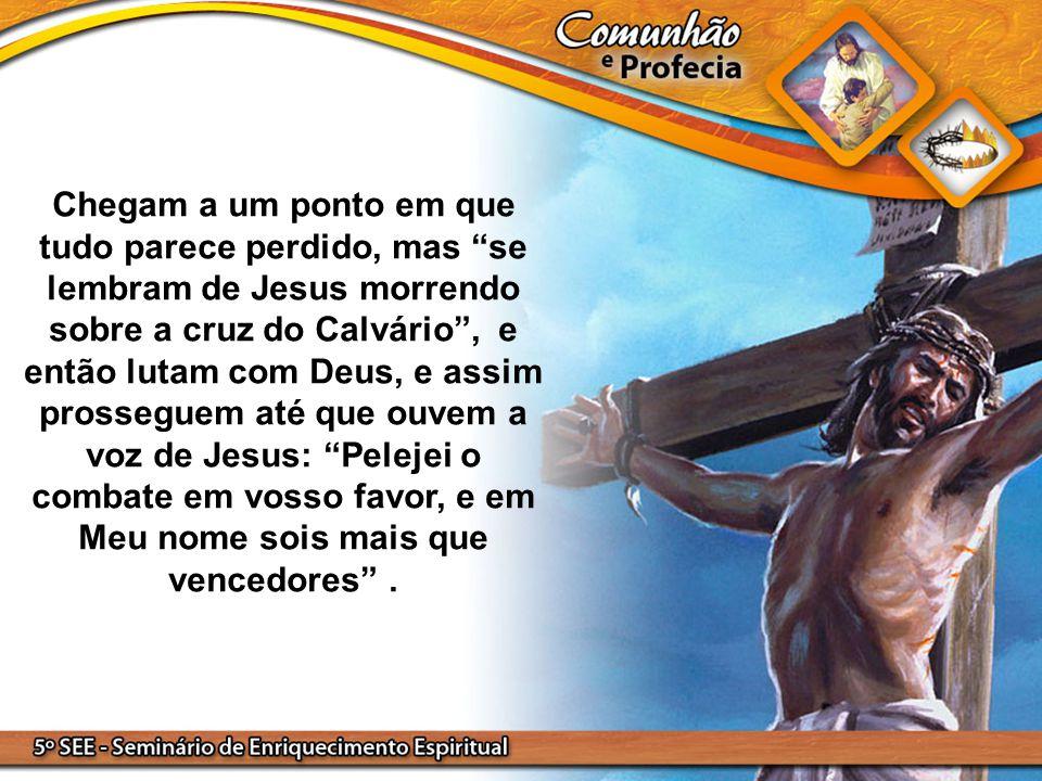 """Chegam a um ponto em que tudo parece perdido, mas """"se lembram de Jesus morrendo sobre a cruz do Calvário"""", e então lutam com Deus, e assim prosseguem"""