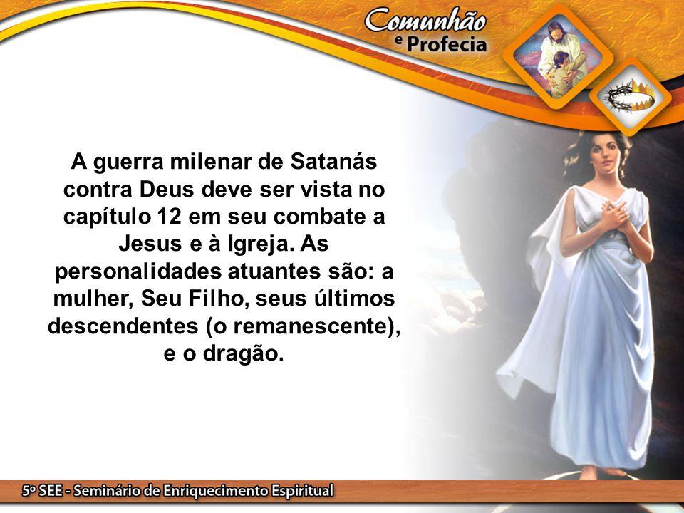 A guerra milenar de Satanás contra Deus deve ser vista no capítulo 12 em seu combate a Jesus e à Igreja. As personalidades atuantes são: a mulher, Seu
