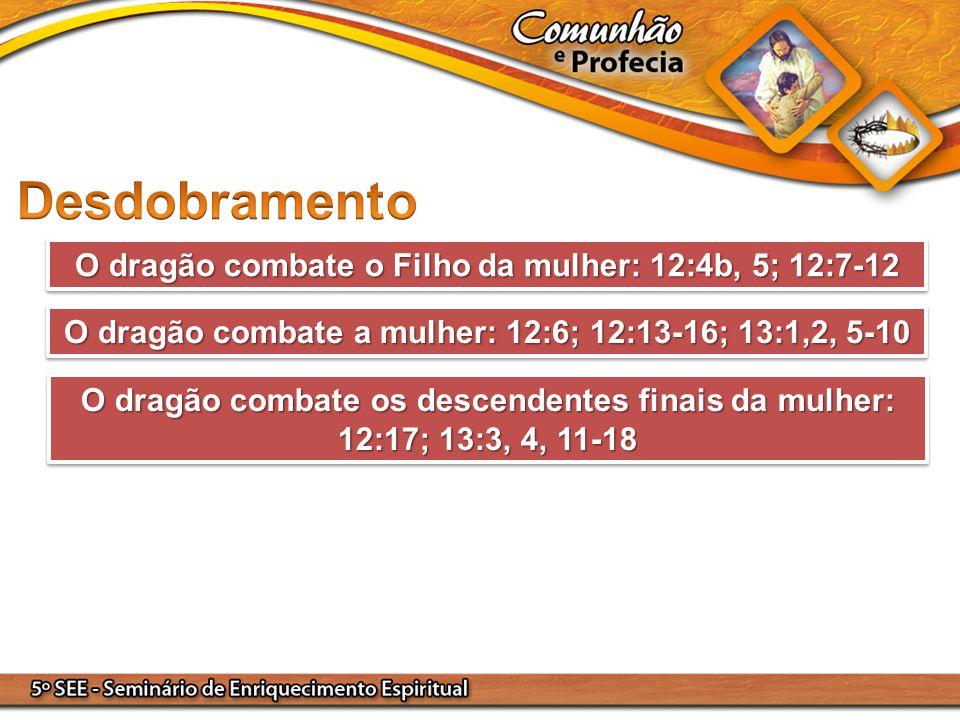 O dragão combate o Filho da mulher: 12:4b, 5; 12:7-12 O dragão combate a mulher: 12:6; 12:13-16; 13:1,2, 5-10 O dragão combate os descendentes finais