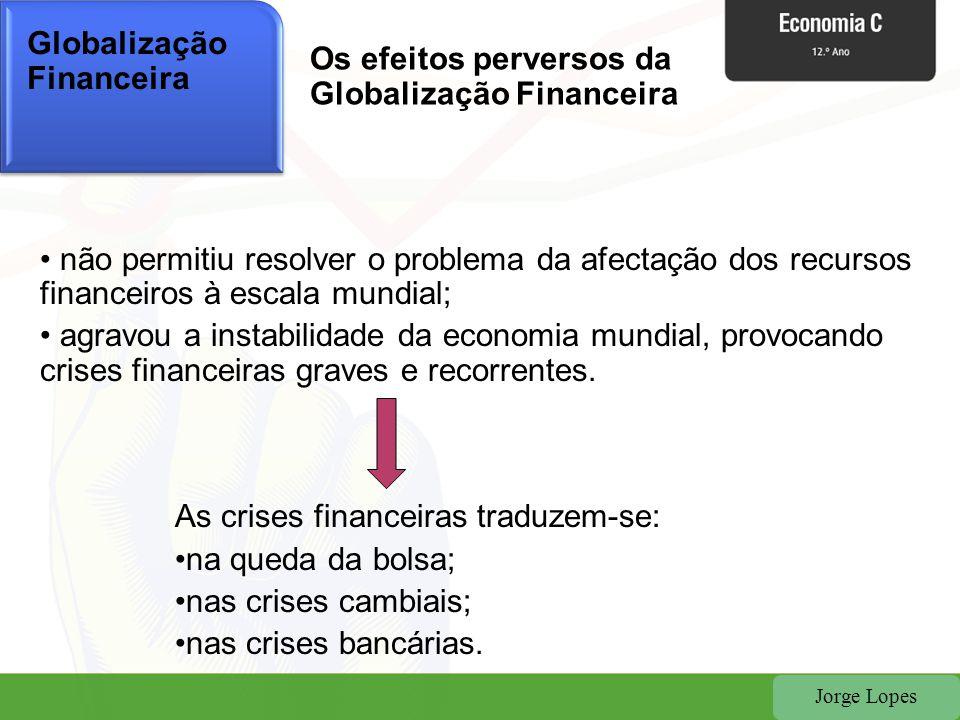 Jorge Lopes Globalização Financeira • não permitiu resolver o problema da afectação dos recursos financeiros à escala mundial; • agravou a instabilida