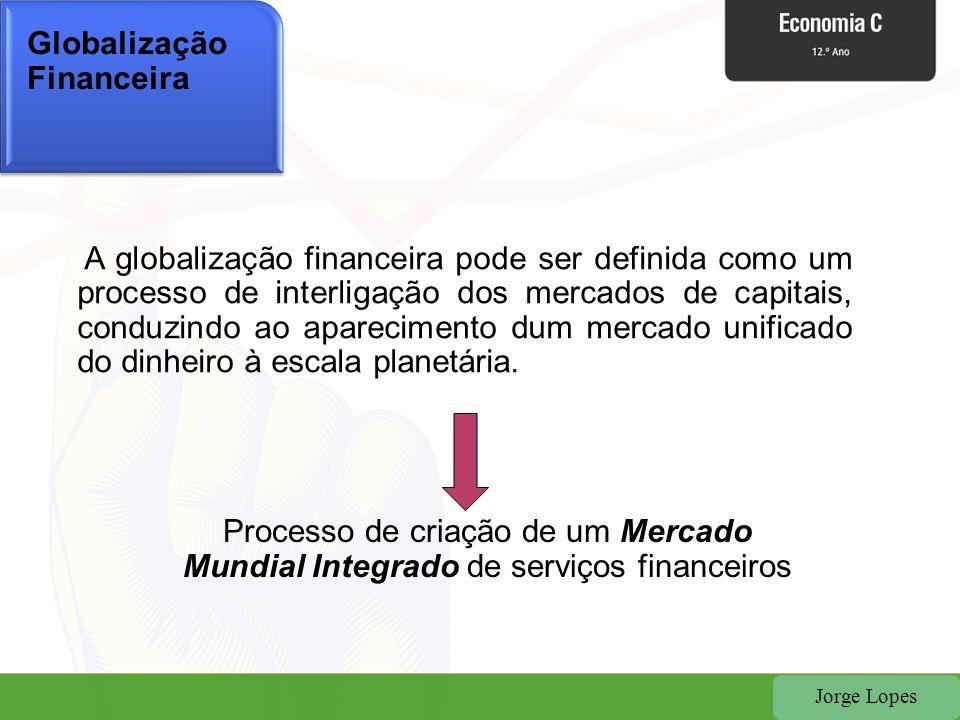 Jorge Lopes Globalização Financeira A globalização financeira pode ser definida como um processo de interligação dos mercados de capitais, conduzindo
