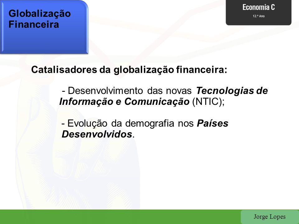 Jorge Lopes Globalização Financeira Catalisadores da globalização financeira: - Desenvolvimento das novas Tecnologias de Informação e Comunicação (NTI