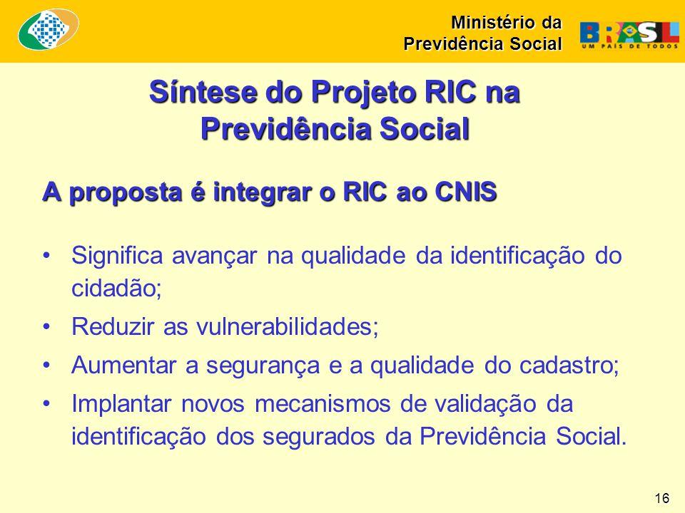 Ministério da Previdência Social 16 Síntese do Projeto RIC na Previdência Social A proposta é integrar o RIC ao CNIS •Significa avançar na qualidade d