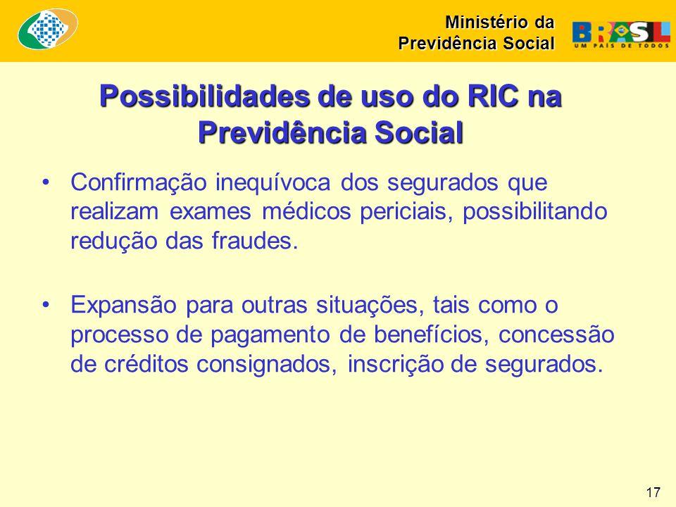 Ministério da Previdência Social 17 Possibilidades de uso do RIC na Previdência Social •Confirmação inequívoca dos segurados que realizam exames médic