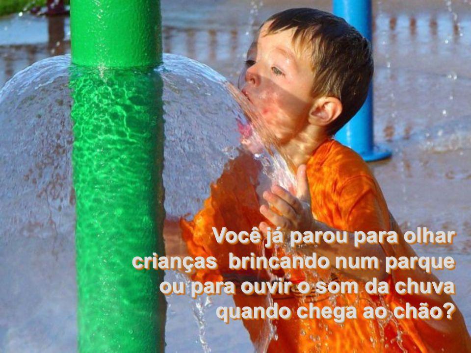 Você já parou para olhar crianças brincando num parque ou para ouvir o som da chuva quando chega ao chão.