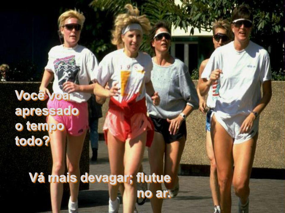 Melhor ir mais devagar; não corra tanto. Melhor ir mais devagar; não corra tanto. Vá mais lentamente pela Vida. Ela não é tão curta quanto nos fazem a