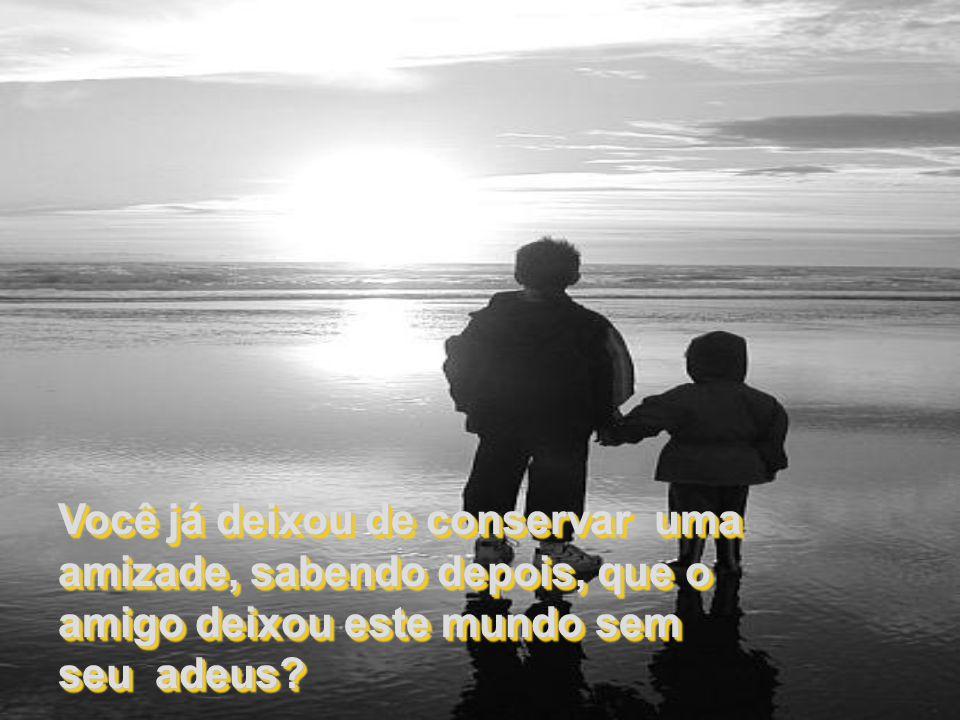 Você já deixou de conservar uma amizade, sabendo depois, que o amigo deixou este mundo sem seu adeus.