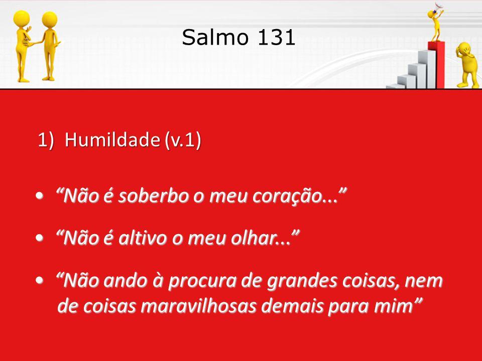 1) Humildade (v.1) Salmo 131 • Não é soberbo o meu coração... • Não é altivo o meu olhar... • Não ando à procura de grandes coisas, nem de coisas maravilhosas demais para mim