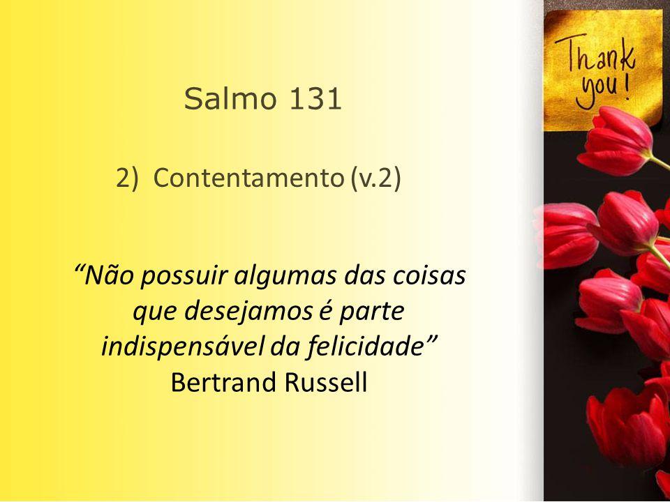 Não possuir algumas das coisas que desejamos é parte indispensável da felicidade Bertrand Russell 2) Contentamento (v.2) Salmo 131