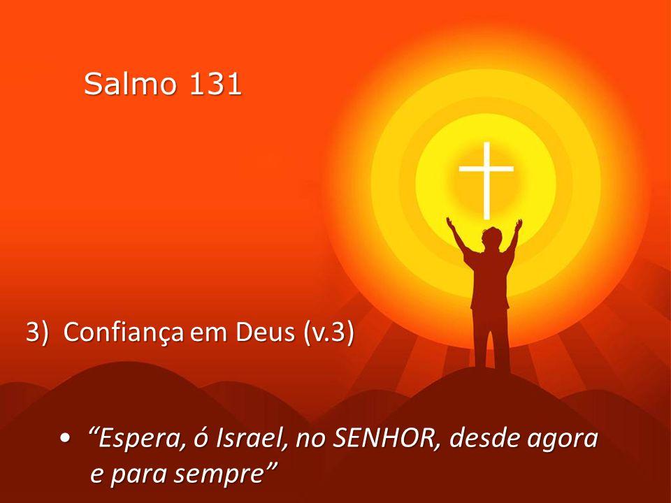3) Confiança em Deus (v.3) Salmo 131 • Espera, ó Israel, no SENHOR, desde agora e para sempre