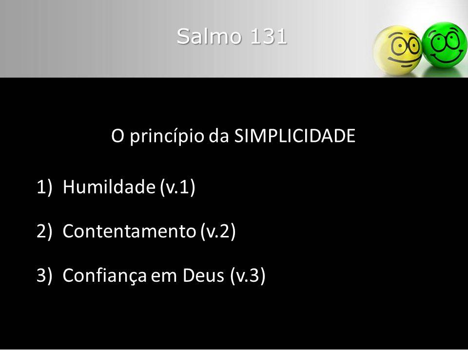 Salmo 131 O princípio da SIMPLICIDADE 1) Humildade (v.1) 2) Contentamento (v.2) 3) Confiança em Deus (v.3)
