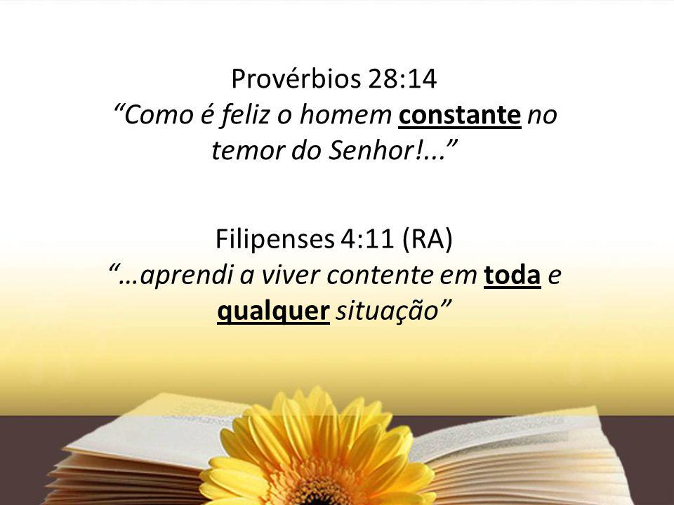 Provérbios 28:14 Como é feliz o homem constante no temor do Senhor!... Filipenses 4:11 (RA) …aprendi a viver contente em toda e qualquer situação