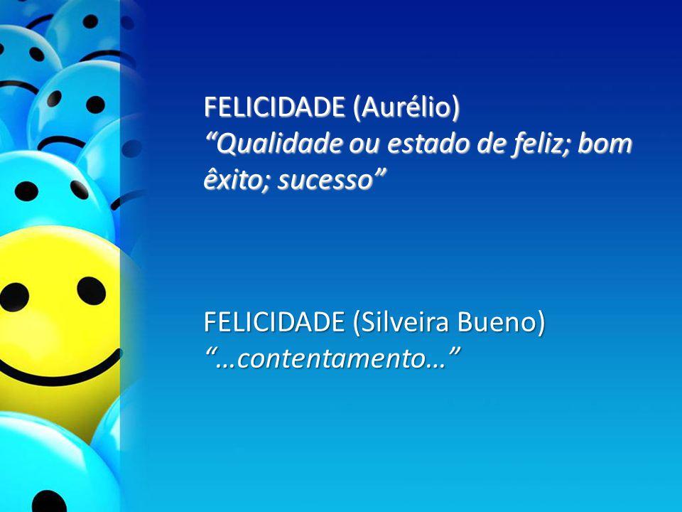 FELICIDADE (Aurélio) Qualidade ou estado de feliz; bom êxito; sucesso FELICIDADE (Silveira Bueno) …contentamento…