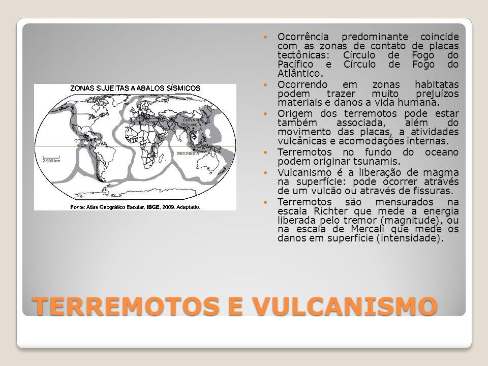 TERREMOTOS E VULCANISMO  Ocorrência predominante coincide com as zonas de contato de placas tectônicas: Círculo de Fogo do Pacífico e Círculo de Fogo do Atlântico.