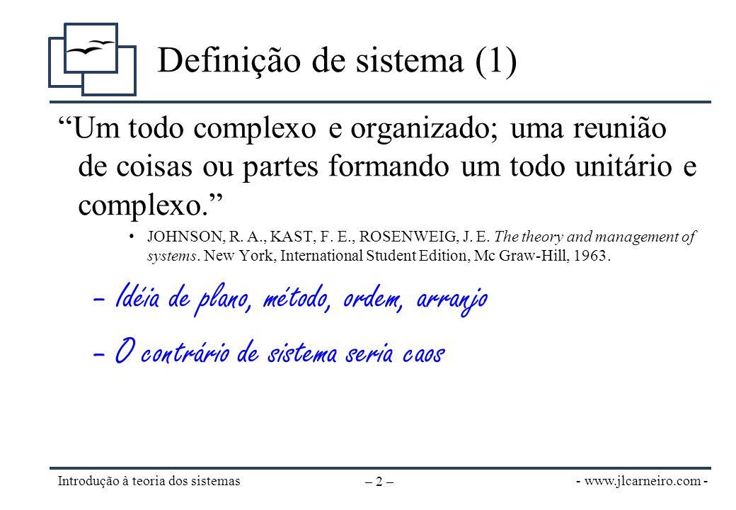 - www.jlcarneiro.com - Introdução à teoria dos sistemas – 3 – Definição de sistema (2) Conjunto de partes interagentes e inter- dependentes que, conjuntamente, formam um todo unitário com determinado objetivo e efetuam determinada função. •OLIVEIRA, Djalma P.