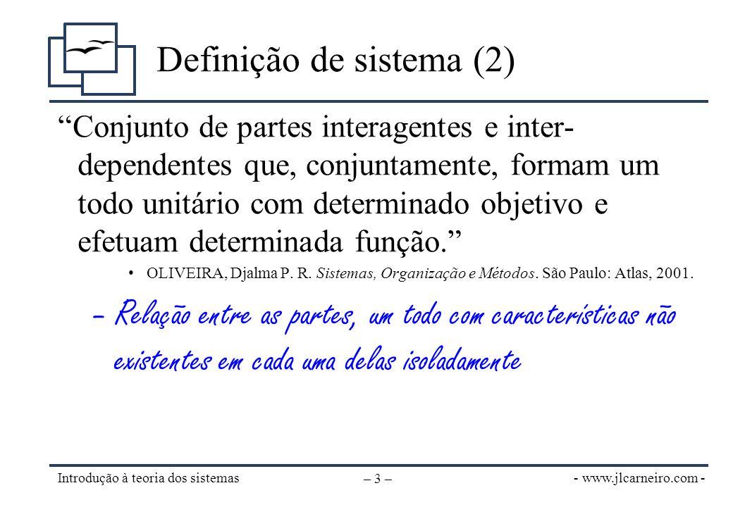 - www.jlcarneiro.com - Introdução à teoria dos sistemas – 4 – O Sistema •Relacionado a alguma atividade e com uma certa unidade: relaciona-se com outros sistemas, mas pode ser distinguido destes; •Pode ser formado por partes menores e interdependentes que, mesmo com menor autonomia, são claramente distintas durante sua operação.