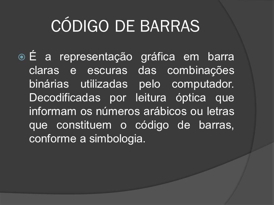 CÓDIGO DE BARRAS  É a representação gráfica em barra claras e escuras das combinações binárias utilizadas pelo computador.