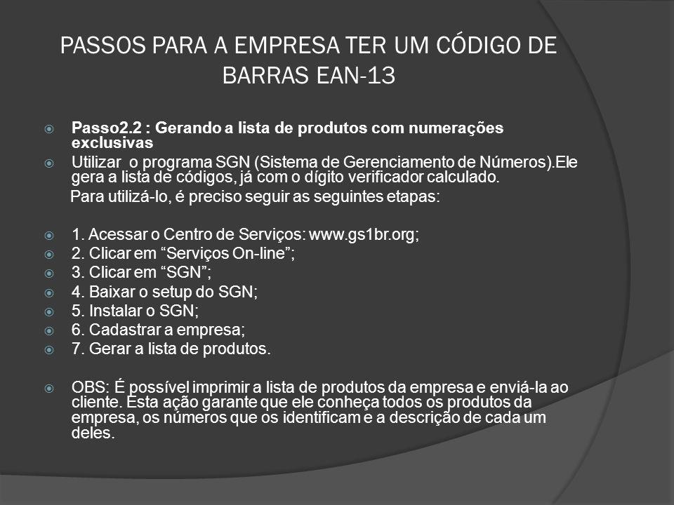 PASSOS PARA A EMPRESA TER UM CÓDIGO DE BARRAS EAN-13  Passo2.2 : Gerando a lista de produtos com numerações exclusivas  Utilizar o programa SGN (Sistema de Gerenciamento de Números).Ele gera a lista de códigos, já com o dígito verificador calculado.