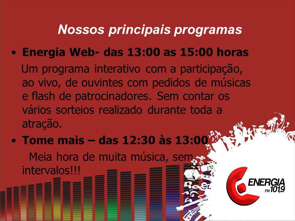 Nossos principais programas •Energia Web- das 13:00 as 15:00 horas Um programa interativo com a participação, ao vivo, de ouvintes com pedidos de músicas e flash de patrocinadores.